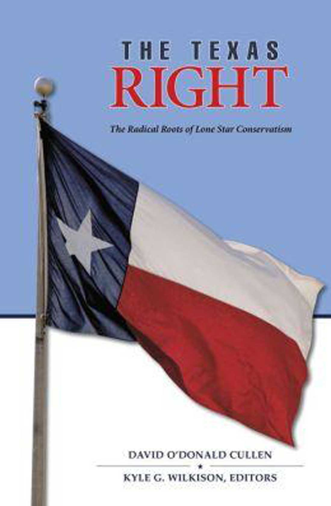 The Texas Right: The Radical Roots of Lone Star Conservatism, edited by David O'Donald Cullen and Kyle G. Wilkison. Texas A&M University Press, 208 pps. $25